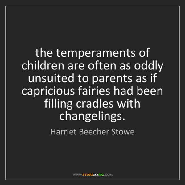 Harriet Beecher Stowe: the temperaments of children are often as oddly unsuited...