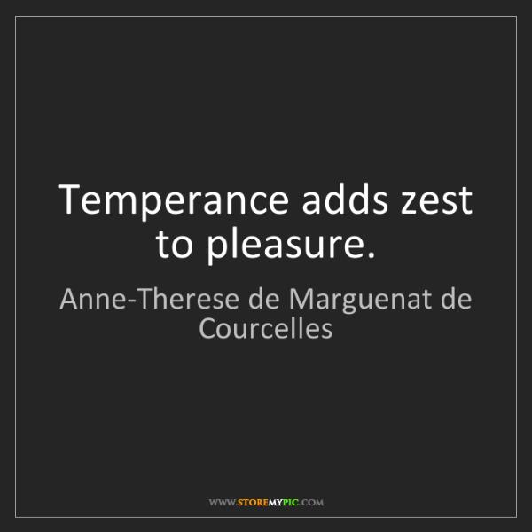 Anne-Therese de Marguenat de Courcelles: Temperance adds zest to pleasure.