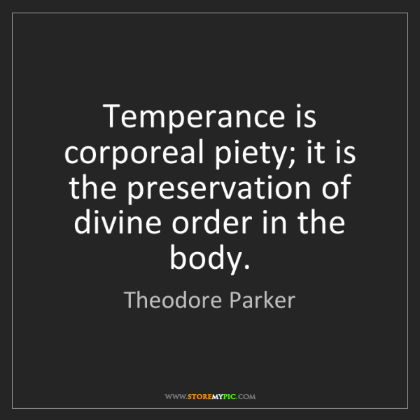 Theodore Parker: Temperance is corporeal piety; it is the preservation...