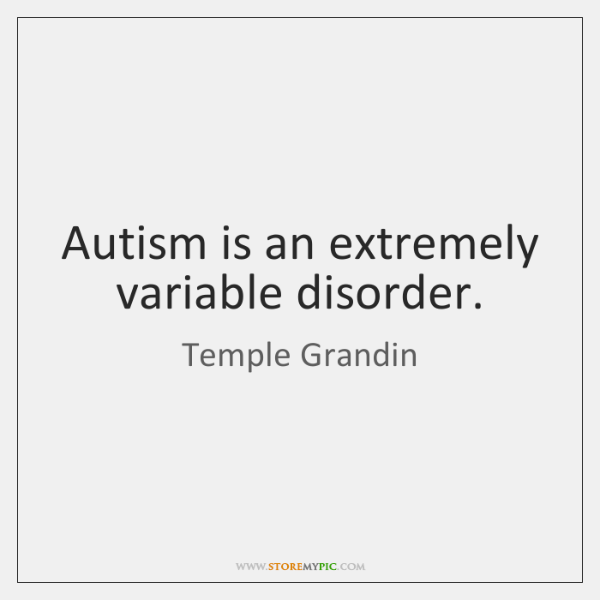 Autism is an extremely variable disorder.