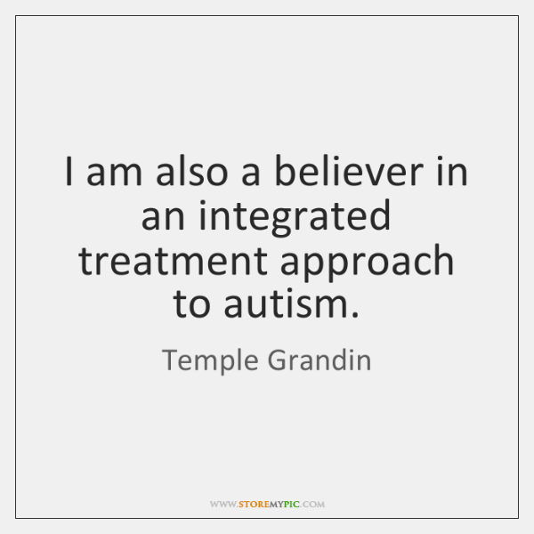 I am also a believer in an integrated treatment approach to autism.
