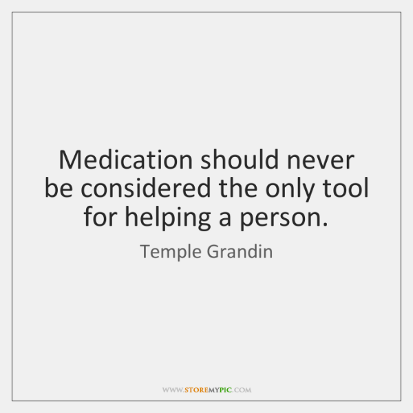 Medication should never be considered the only tool for helping a person.