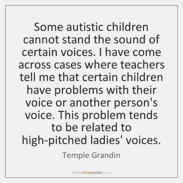 Some autistic children cannot stand the sound of certain voices. I have ...