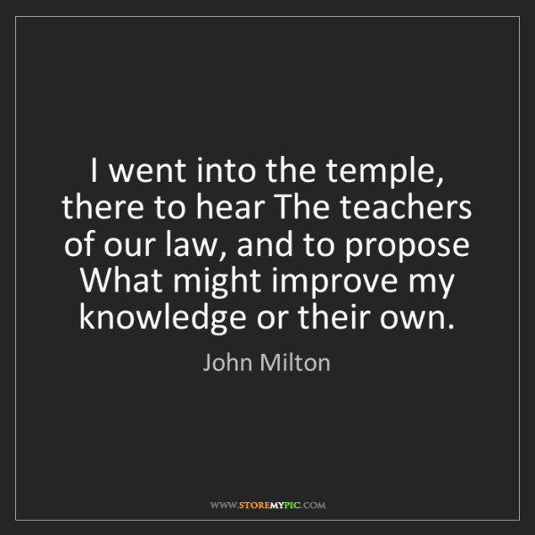 John Milton: I went into the temple, there to hear The teachers of...
