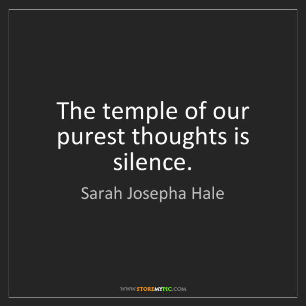 Sarah Josepha Hale: The temple of our purest thoughts is silence.