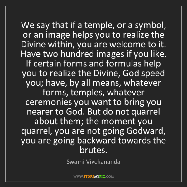 Swami Vivekananda: We say that if a temple, or a symbol, or an image helps...