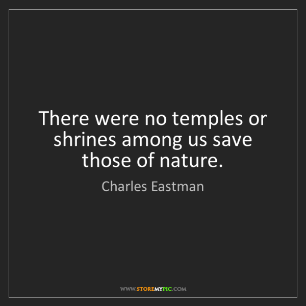 Charles Eastman: There were no temples or shrines among us save those...