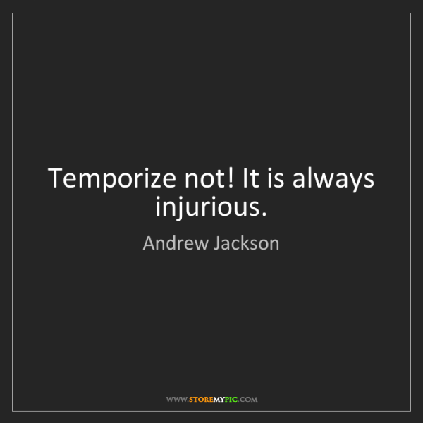 Andrew Jackson: Temporize not! It is always injurious.