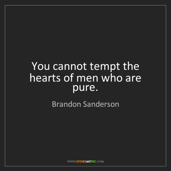 Brandon Sanderson: You cannot tempt the hearts of men who are pure.