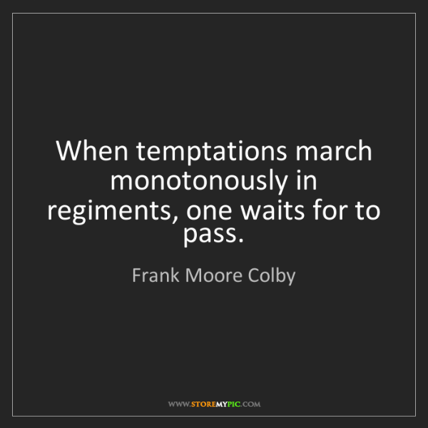 Frank Moore Colby: When temptations march monotonously in regiments, one...