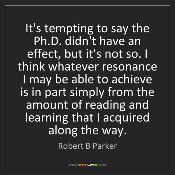 Robert B Parker: It's tempting to say the Ph.D. didn't have an effect,...