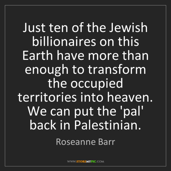 Roseanne Barr: Just ten of the Jewish billionaires on this Earth have...