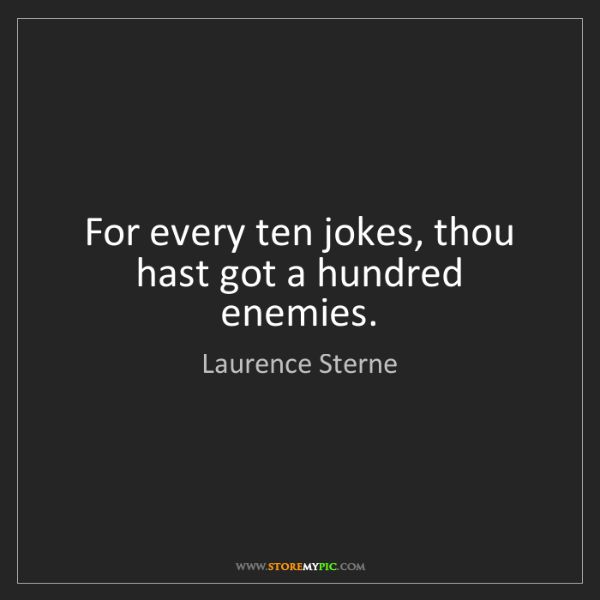 Laurence Sterne: For every ten jokes, thou hast got a hundred enemies.