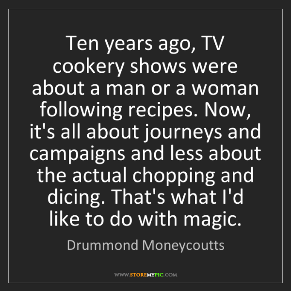 Drummond Moneycoutts: Ten years ago, TV cookery shows were about a man or a...