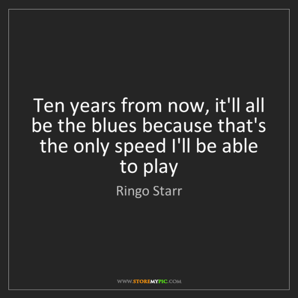 Ringo Starr: Ten years from now, it'll all be the blues because that's...