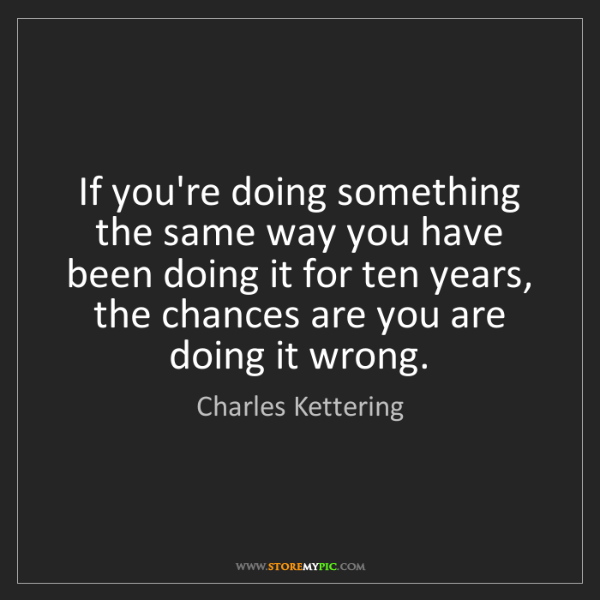 Charles Kettering: If you're doing something the same way you have been...