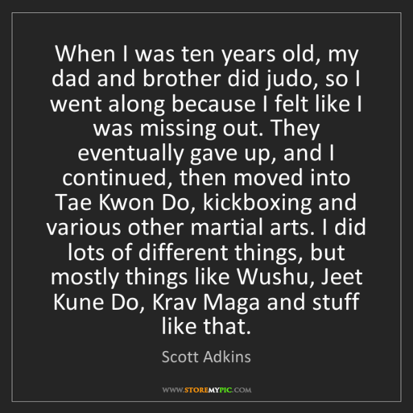 Scott Adkins: When I was ten years old, my dad and brother did judo,...