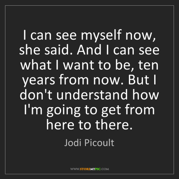 Jodi Picoult: I can see myself now, she said. And I can see what I...