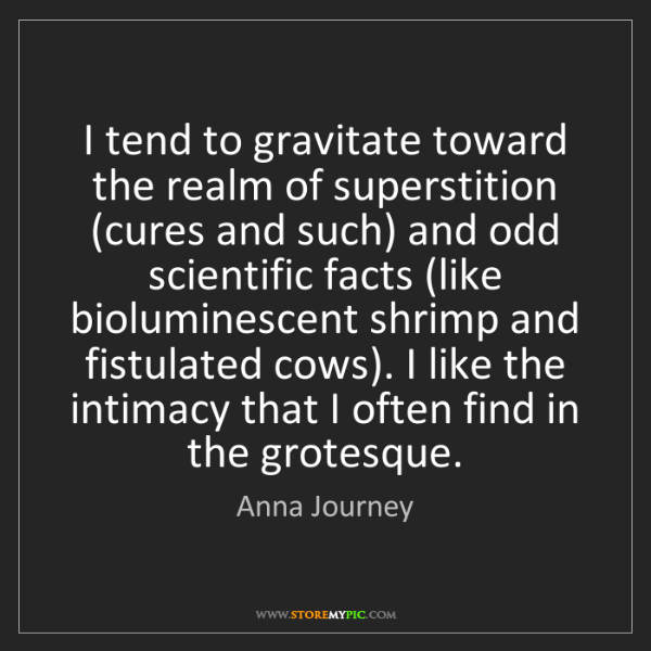Anna Journey: I tend to gravitate toward the realm of superstition...