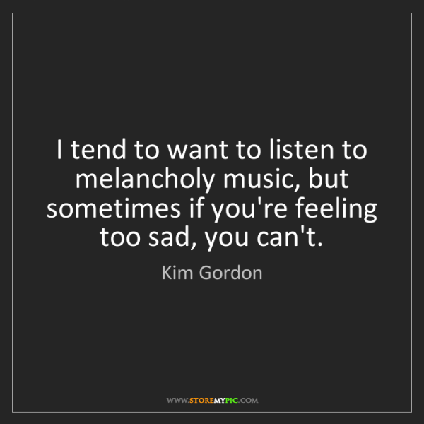 Kim Gordon: I tend to want to listen to melancholy music, but sometimes...