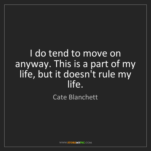 Cate Blanchett: I do tend to move on anyway. This is a part of my life,...
