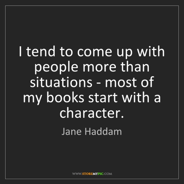 Jane Haddam: I tend to come up with people more than situations -...