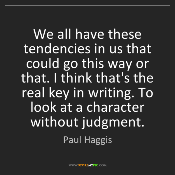 Paul Haggis: We all have these tendencies in us that could go this...