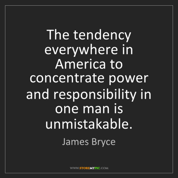 James Bryce: The tendency everywhere in America to concentrate power...
