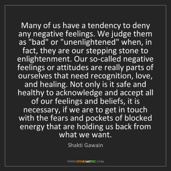 Shakti Gawain: Many of us have a tendency to deny any negative feelings....