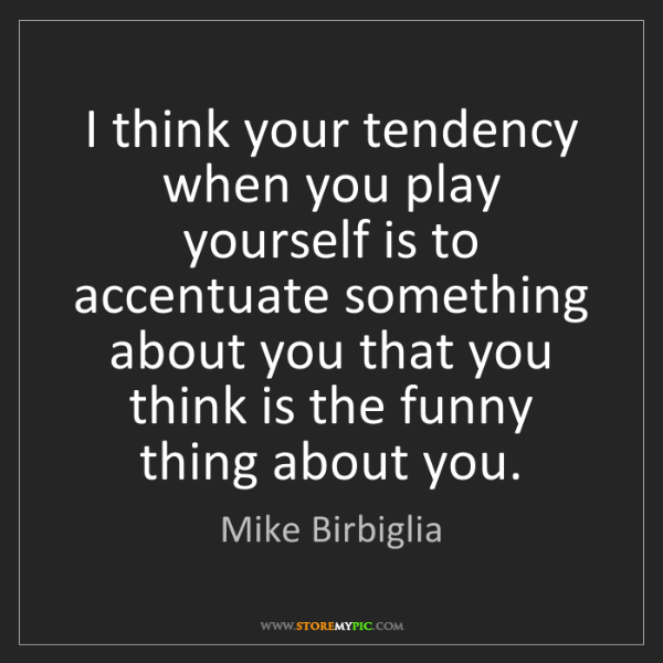 Mike Birbiglia: I think your tendency when you play yourself is to accentuate...