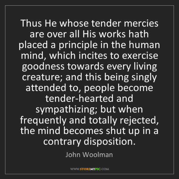 John Woolman: Thus He whose tender mercies are over all His works hath...
