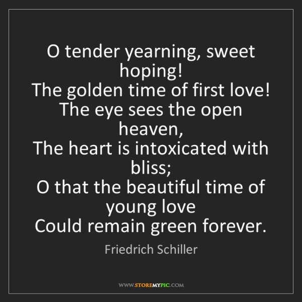 Friedrich Schiller: O tender yearning, sweet hoping!  The golden time of...