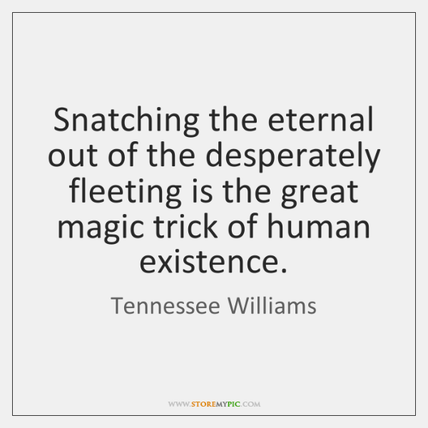 Snatching the eternal out of the desperately fleeting is the great magic ...