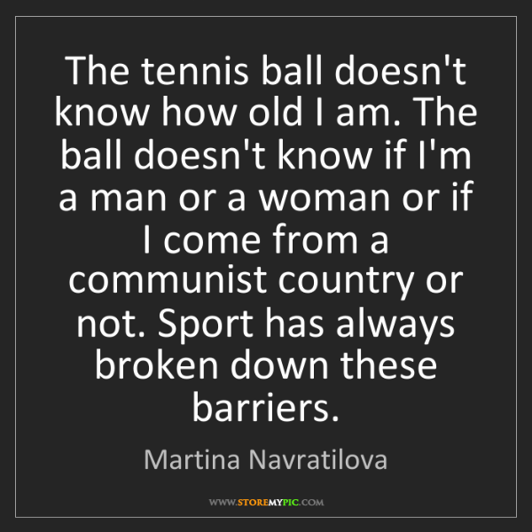 Martina Navratilova: The tennis ball doesn't know how old I am. The ball doesn't...