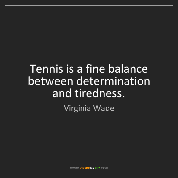 Virginia Wade: Tennis is a fine balance between determination and tiredness.