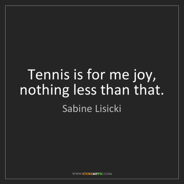 Sabine Lisicki: Tennis is for me joy, nothing less than that.