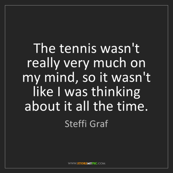 Steffi Graf: The tennis wasn't really very much on my mind, so it...