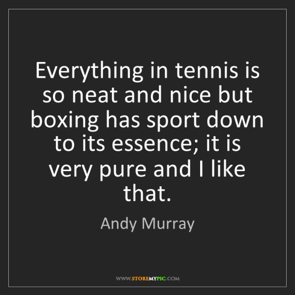 Andy Murray: Everything in tennis is so neat and nice but boxing has...