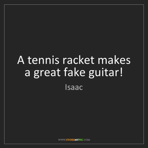 Isaac: A tennis racket makes a great fake guitar!