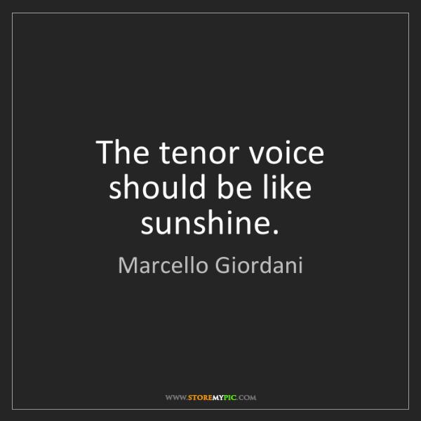 Marcello Giordani: The tenor voice should be like sunshine.