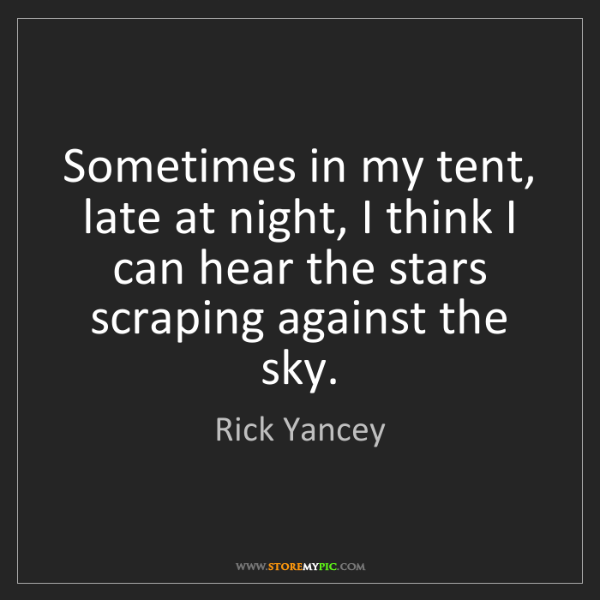 Rick Yancey: Sometimes in my tent, late at night, I think I can hear...