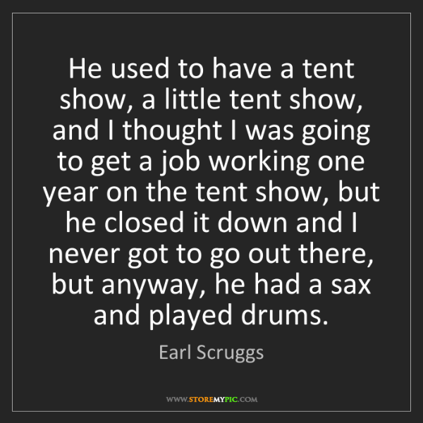 Earl Scruggs: He used to have a tent show, a little tent show, and...