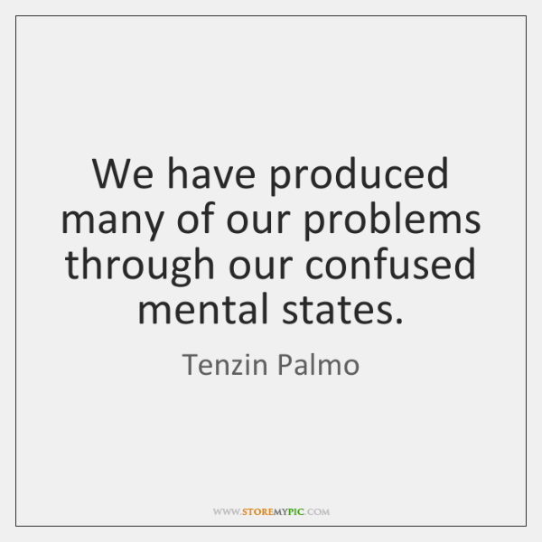 We have produced many of our problems through our confused mental states.