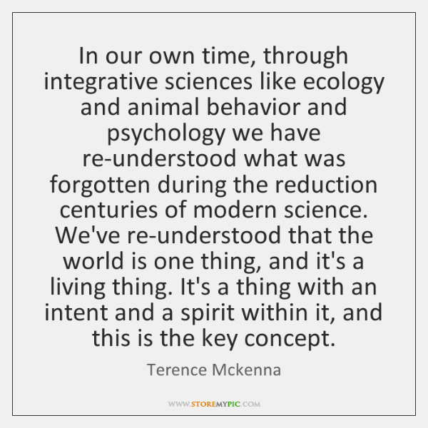 In our own time, through integrative sciences like ecology and animal behavior ...