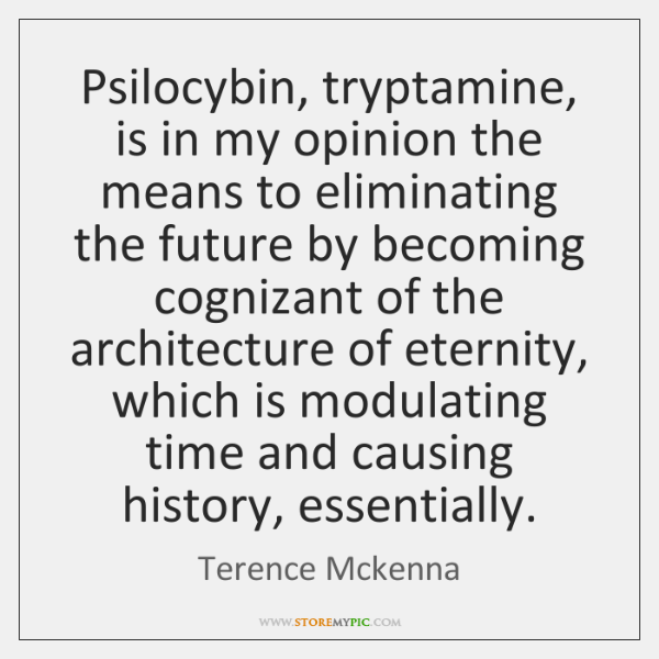 Psilocybin, tryptamine, is in my opinion the means to eliminating the future ...