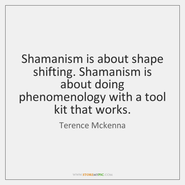 Shamanism is about shape shifting. Shamanism is about doing phenomenology with a ...