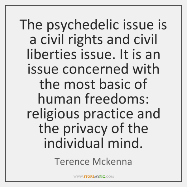 The psychedelic issue is a civil rights and civil liberties issue. It ...
