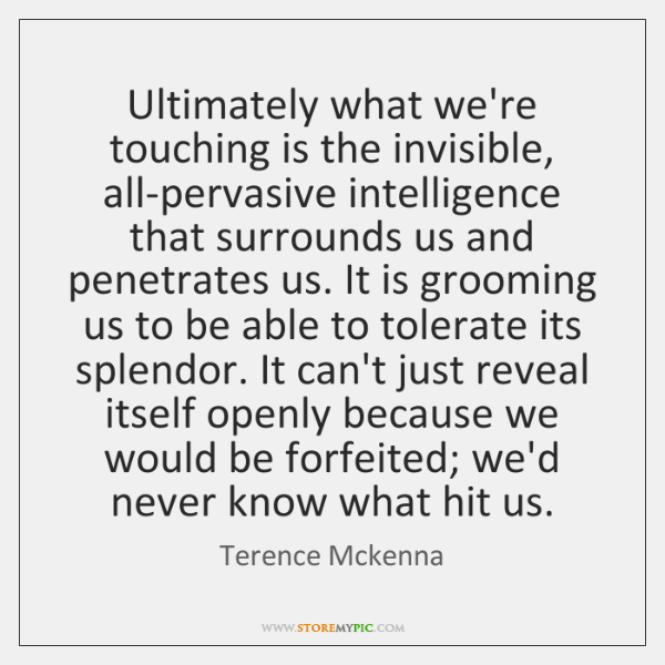 Ultimately what we're touching is the invisible, all-pervasive intelligence that surrounds us ...
