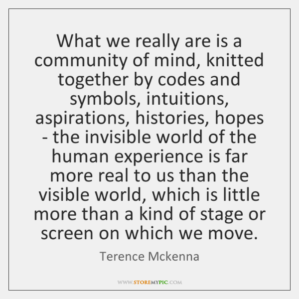 What we really are is a community of mind, knitted together by ...