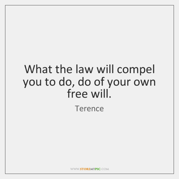 What the law will compel you to do, do of your own ...